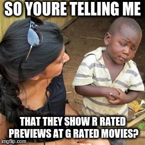 so youre telling me | SO YOURE TELLING ME THAT THEY SHOW R RATED PREVIEWS AT G RATED MOVIES? | image tagged in so youre telling me | made w/ Imgflip meme maker