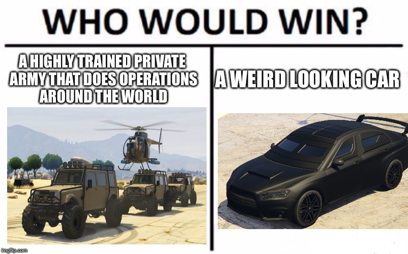 Who Would Win? Meme | A HIGHLY TRAINED PRIVATE ARMY THAT DOES OPERATIONS AROUND THE WORLD A WEIRD LOOKING CAR | image tagged in memes,who would win,gta online | made w/ Imgflip meme maker