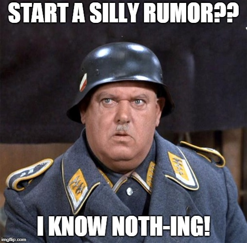 START A SILLY RUMOR?? I KNOW NOTH-ING! | image tagged in sgt schultz | made w/ Imgflip meme maker