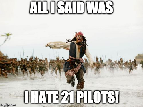 Upvote if you agree with me! | ALL I SAID WAS I HATE 21 PILOTS! | image tagged in memes,jack sparrow being chased,21 pilots,twenty one pilots | made w/ Imgflip meme maker