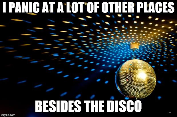 Strictly Disco | I PANIC AT A LOT OF OTHER PLACES BESIDES THE DISCO | image tagged in strictly disco | made w/ Imgflip meme maker