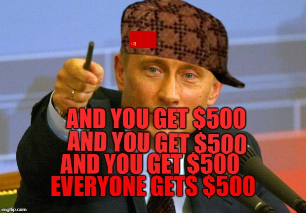 Good Guy Putin | AND YOU GET $500 AND YOU GET $500 AND YOU GET $500 EVERYONE GETS $500 | image tagged in memes,good guy putin,scumbag | made w/ Imgflip meme maker