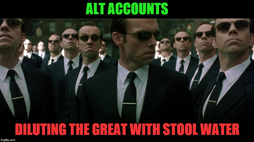 You are always the same! | ALT ACCOUNTS DILUTING THE GREAT WITH STOOL WATER | image tagged in meanwhile on imgflip,the matrix,imgflip users,alt accounts,memes,meme | made w/ Imgflip meme maker