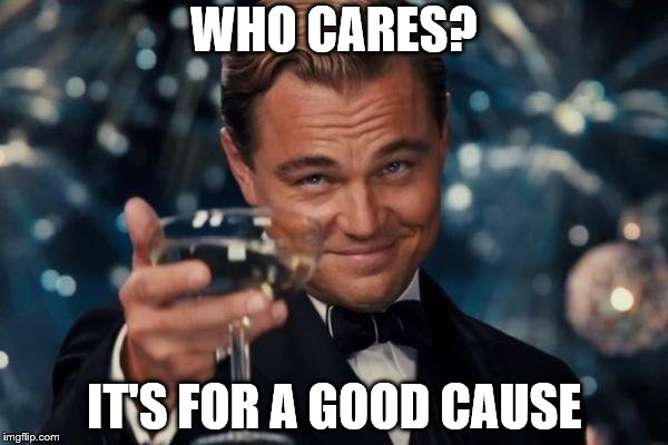 Leonardo Dicaprio Cheers Meme | WHO CARES? IT'S FOR A GOOD CAUSE | image tagged in memes,leonardo dicaprio cheers | made w/ Imgflip meme maker