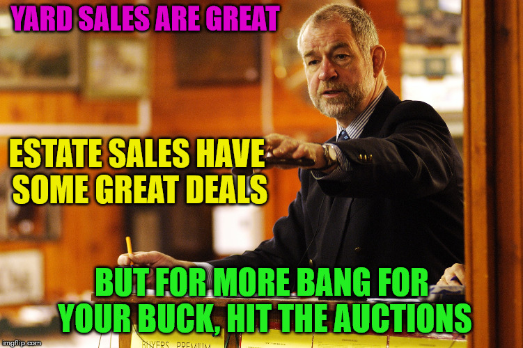YARD SALES ARE GREAT BUT FOR MORE BANG FOR YOUR BUCK, HIT THE AUCTIONS ESTATE SALES HAVE SOME GREAT DEALS | made w/ Imgflip meme maker