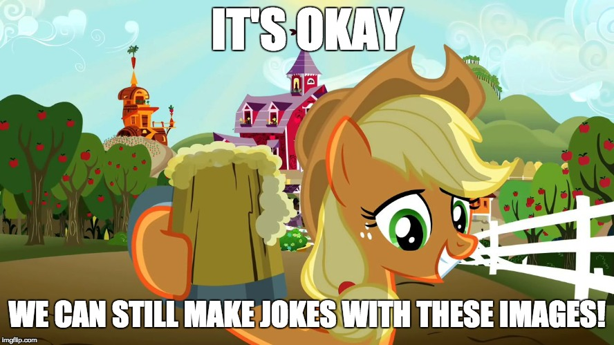 Applejack and her cider | IT'S OKAY WE CAN STILL MAKE JOKES WITH THESE IMAGES! | image tagged in applejack and her cider | made w/ Imgflip meme maker