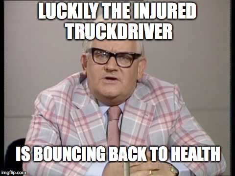 LUCKILY THE INJURED TRUCKDRIVER IS BOUNCING BACK TO HEALTH | made w/ Imgflip meme maker