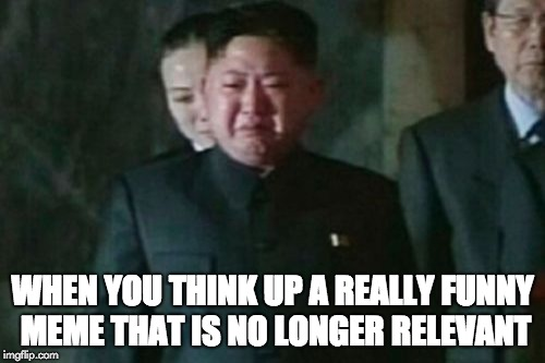 Ill-Timed Meme Idea | WHEN YOU THINK UP A REALLY FUNNY MEME THAT IS NO LONGER RELEVANT | image tagged in memes,kim jong un sad,not relevant,too late | made w/ Imgflip meme maker