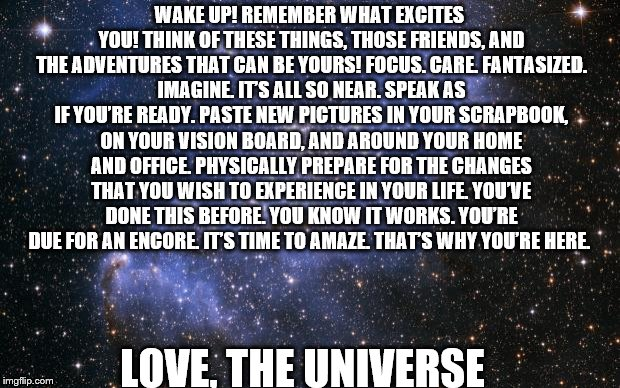 The Universe | WAKE UP! REMEMBER WHAT EXCITES YOU! THINK OF THESE THINGS, THOSE FRIENDS, AND THE ADVENTURES THAT CAN BE YOURS! FOCUS. CARE. FANTASIZED. IMA | image tagged in the universe | made w/ Imgflip meme maker