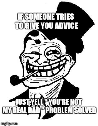 "troll dad | IF SOMEONE TRIES TO GIVE YOU ADVICE JUST YELL "" YOU'RE NOT MY REAL DAD "" PROBLEM SOLVED 