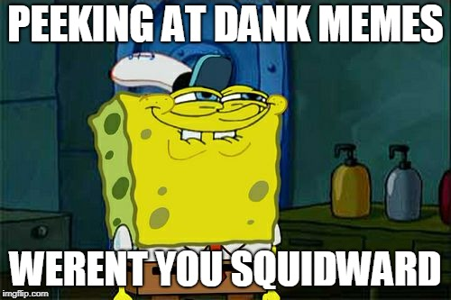 Dont You Squidward Meme | PEEKING AT DANK MEMES WERENT YOU SQUIDWARD | image tagged in memes,dont you squidward | made w/ Imgflip meme maker