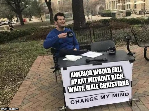 Change My Mind | AMERICA WOULD FALL APART WITHOUT RICH, WHITE, MALE CHRISTIANS | image tagged in change my mind | made w/ Imgflip meme maker