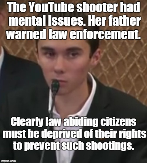 YouTube shooter had mental issues, shot up gun free zone. More laws needed! | The YouTube shooter had mental issues. Her father warned law enforcement. Clearly law abiding citizens must be deprived of their rights to p | image tagged in gun control kid,youtube shooting,gun control,youtube,memes | made w/ Imgflip meme maker
