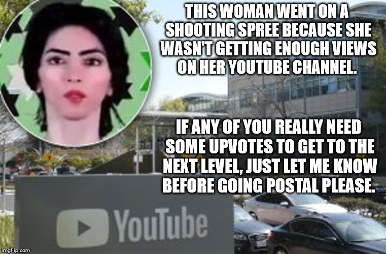 This is what we've come to... | THIS WOMAN WENT ON A SHOOTING SPREE BECAUSE SHE WASN'T GETTING ENOUGH VIEWS ON HER YOUTUBE CHANNEL. IF ANY OF YOU REALLY NEED SOME UPVOTES T | image tagged in youtube shooter,page views,advertising dollars,palestinian,peta,nutjob | made w/ Imgflip meme maker