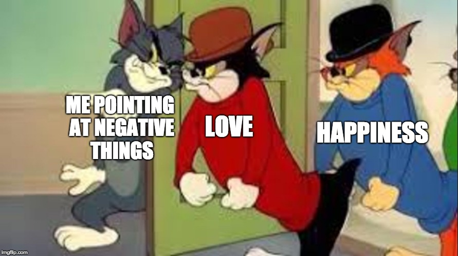 Tom and Jerry Goons | ME POINTING AT NEGATIVE THINGS HAPPINESS LOVE | image tagged in tom and jerry goons | made w/ Imgflip meme maker