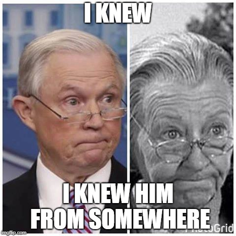 I KNEW I KNEW HIM FROM SOMEWHERE | image tagged in jeff sessions,beverly hillbillies | made w/ Imgflip meme maker