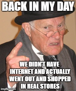 Back In My Day | BACK IN MY DAY WE DIDN'T HAVE INTERNET AND ACTUALLY WENT OUT AND SHOPPED IN REAL STORES | image tagged in memes,back in my day,doctordoomsday180,store,shopping,internet | made w/ Imgflip meme maker
