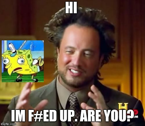 Ancient Aliens Meme | HI IM F#ED UP. ARE YOU? | image tagged in memes,ancient aliens | made w/ Imgflip meme maker