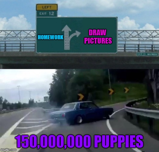 Left Exit 12 Off Ramp Meme | HOMEWORK 150,000,000 PUPPIES DRAW PICTURES | image tagged in memes,left exit 12 off ramp | made w/ Imgflip meme maker