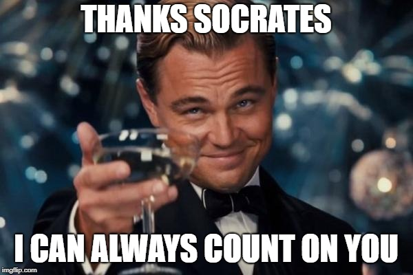 Leonardo Dicaprio Cheers Meme | THANKS SOCRATES I CAN ALWAYS COUNT ON YOU | image tagged in memes,leonardo dicaprio cheers | made w/ Imgflip meme maker