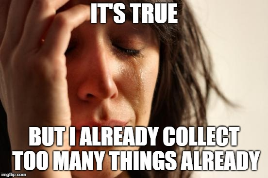 First World Problems Meme | IT'S TRUE BUT I ALREADY COLLECT TOO MANY THINGS ALREADY | image tagged in memes,first world problems | made w/ Imgflip meme maker