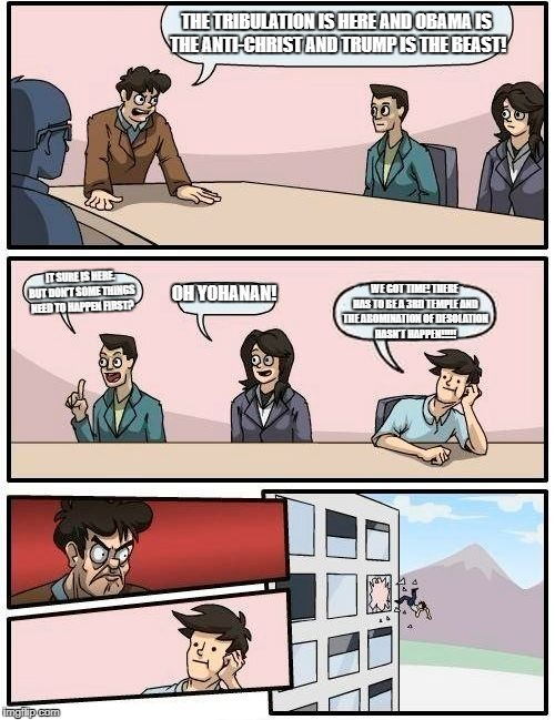 Boardroom Meeting Suggestion Meme | THE TRIBULATION IS HERE AND OBAMA IS THE ANTI-CHRIST AND TRUMP IS THE BEAST! IT SURE IS HERE. BUT DON'T SOME THINGS NEED TO HAPPEN FIRST? OH | image tagged in memes,boardroom meeting suggestion | made w/ Imgflip meme maker
