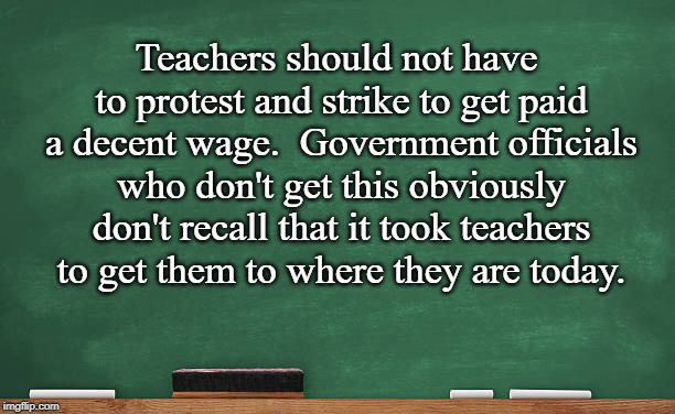 Pay Teachers More!! | Teachers should not have to protest and strike to get paid a decent wage.  Government officials who don't get this obviously don't recall th | image tagged in teachers,pay,protest | made w/ Imgflip meme maker