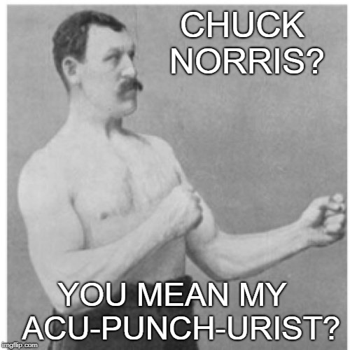 Overly Manly Man | CHUCK NORRIS? YOU MEAN MY  ACU-PUNCH-URIST? | image tagged in memes,overly manly man,chuck norris | made w/ Imgflip meme maker