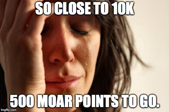 Soooooo Clooooose. | SO CLOSE TO 10K 500 MOAR POINTS TO GO. | image tagged in memes,first world problems | made w/ Imgflip meme maker