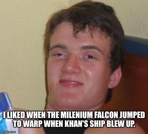 10 Guy Meme | I LIKED WHEN THE MILENIUM FALCON JUMPED TO WARP WHEN KHAN'S SHIP BLEW UP. | image tagged in memes,10 guy | made w/ Imgflip meme maker
