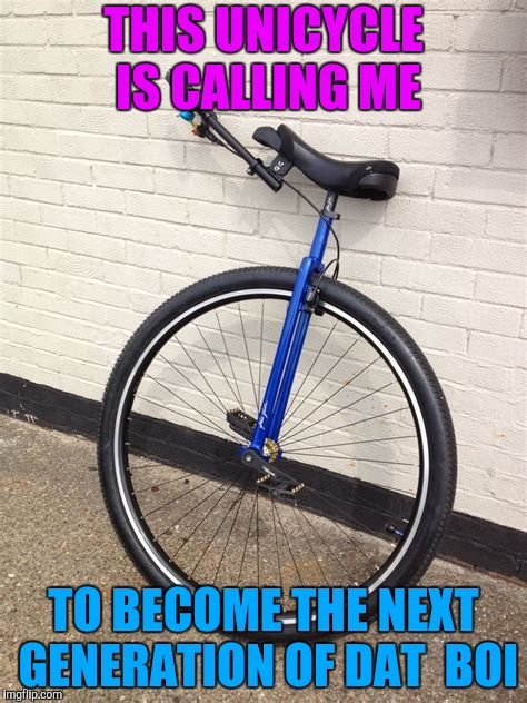 Unicycling | THIS UNICYCLE IS CALLING ME TO BECOME THE NEXT GENERATION OF DAT  BOI | image tagged in unicycle,dat boi,memes | made w/ Imgflip meme maker