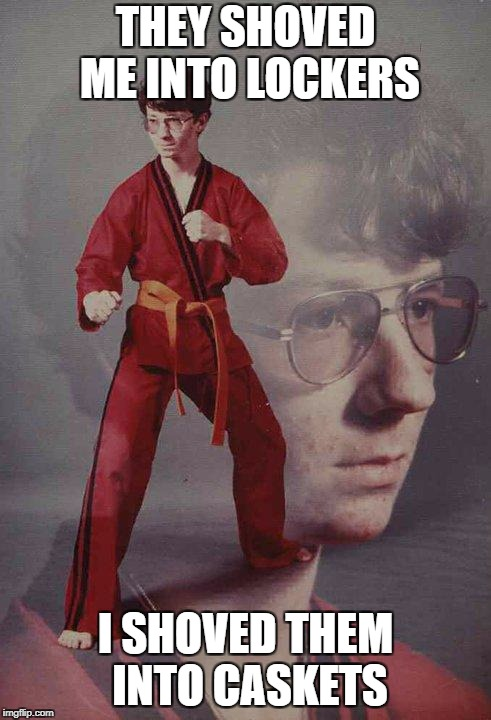 Karate Kyle | THEY SHOVED ME INTO LOCKERS I SHOVED THEM INTO CASKETS | image tagged in memes,karate kyle | made w/ Imgflip meme maker