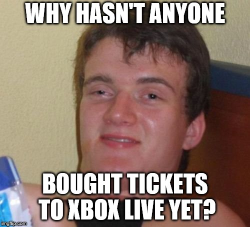 10 Guy Meme | WHY HASN'T ANYONE BOUGHT TICKETS TO XBOX LIVE YET? | image tagged in memes,10 guy | made w/ Imgflip meme maker