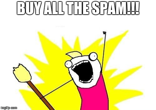 X All The Y Meme | BUY ALL THE SPAM!!! | image tagged in memes,x all the y | made w/ Imgflip meme maker