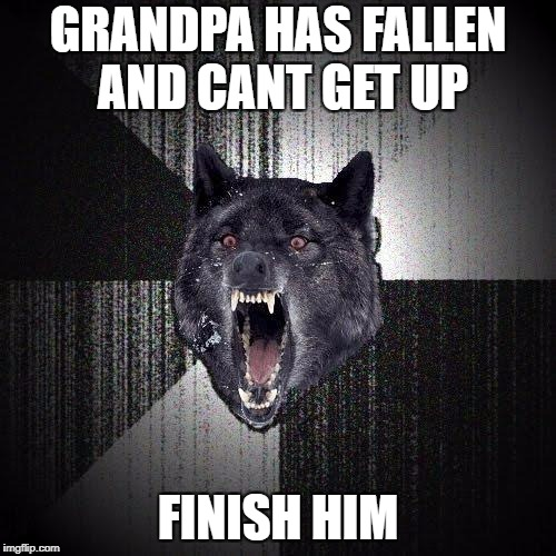 Insanity Wolf Meme | GRANDPA HAS FALLEN AND CANT GET UP FINISH HIM | image tagged in memes,insanity wolf | made w/ Imgflip meme maker