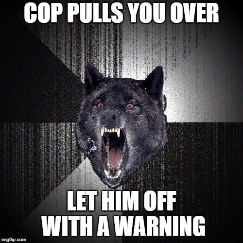 Insanity Wolf | COP PULLS YOU OVER LET HIM OFF WITH A WARNING | image tagged in memes,insanity wolf | made w/ Imgflip meme maker