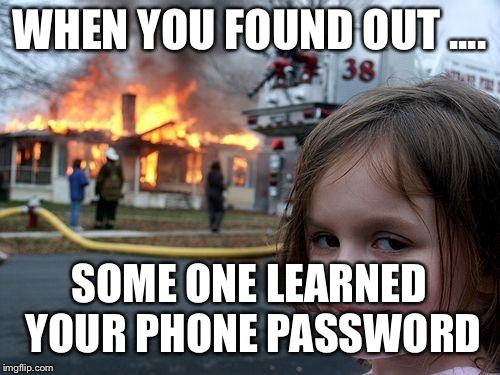 Disaster Girl Meme | WHEN YOU FOUND OUT .... SOME ONE LEARNED YOUR PHONE PASSWORD | image tagged in memes,disaster girl | made w/ Imgflip meme maker