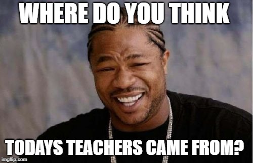 Yo Dawg Heard You Meme | WHERE DO YOU THINK TODAYS TEACHERS CAME FROM? | image tagged in memes,yo dawg heard you | made w/ Imgflip meme maker