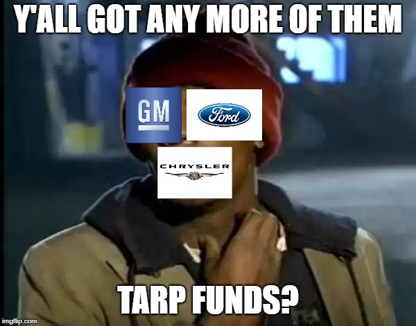 Ford, GM, and Chrysler in the 00s | Y'ALL GOT ANY MORE OF THEM TARP FUNDS? | image tagged in memes,y'all got any more of that | made w/ Imgflip meme maker
