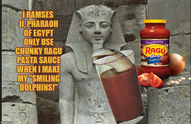 "Ancient foodie horror | I RAMSES II, PHARAOH OF EGYPT ONLY USE CHUNKY RAGU PASTA SAUCE WHEN I MAKE MY ""SMILING DOLPHINS!"" 