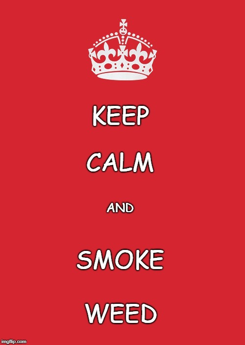 Keep Calm And Carry On Red Meme | KEEP WEED CALM AND SMOKE | image tagged in memes,keep calm and carry on red | made w/ Imgflip meme maker