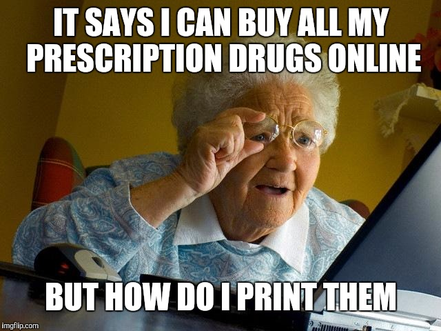 Grandma Finds The Internet Meme | IT SAYS I CAN BUY ALL MY PRESCRIPTION DRUGS ONLINE BUT HOW DO I PRINT THEM | image tagged in memes,grandma finds the internet | made w/ Imgflip meme maker