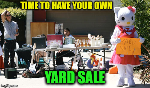 TIME TO HAVE YOUR OWN YARD SALE | made w/ Imgflip meme maker