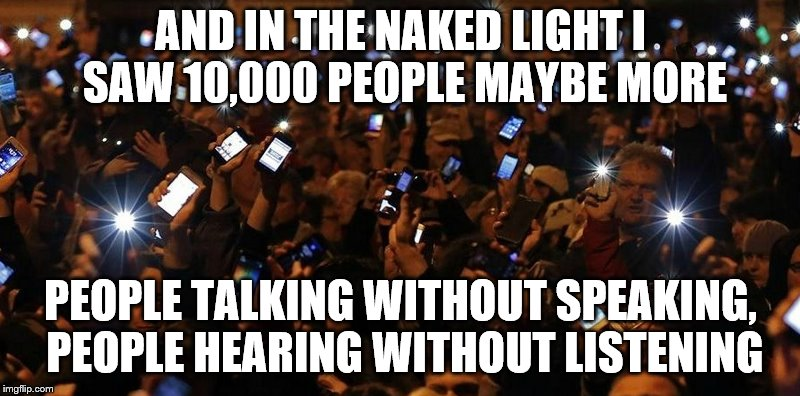 AND IN THE NAKED LIGHT I SAW 10,000 PEOPLE MAYBE MORE PEOPLE TALKING WITHOUT SPEAKING, PEOPLE HEARING WITHOUT LISTENING | made w/ Imgflip meme maker