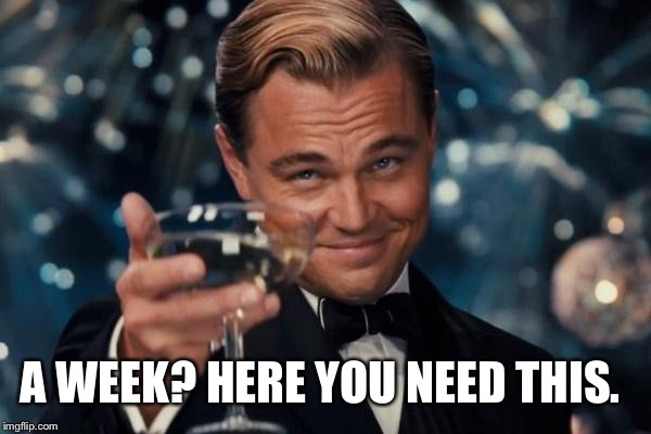 Leonardo Dicaprio Cheers Meme | A WEEK? HERE YOU NEED THIS. | image tagged in memes,leonardo dicaprio cheers | made w/ Imgflip meme maker