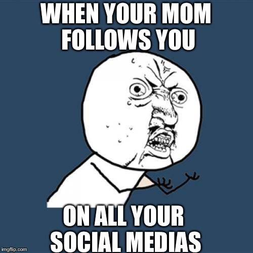 Y U No | WHEN YOUR MOM FOLLOWS YOU ON ALL YOUR SOCIAL MEDIAS | image tagged in memes,y u no | made w/ Imgflip meme maker
