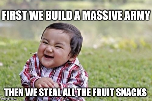 Evil Toddler Meme | FIRST WE BUILD A MASSIVE ARMY THEN WE STEAL ALL THE FRUIT SNACKS | image tagged in memes,evil toddler | made w/ Imgflip meme maker