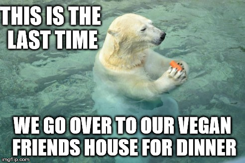 We've all been there..  | THIS IS THE LAST TIME WE GO OVER TO OUR VEGAN FRIENDS HOUSE FOR DINNER | image tagged in vegan,polar bear,carrot,funny animals | made w/ Imgflip meme maker