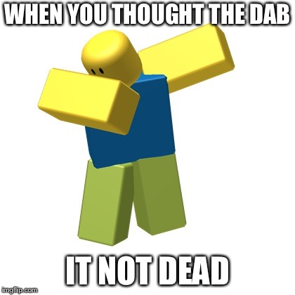 When you thought the dab is dead It not | WHEN YOU THOUGHT THE DAB IT NOT DEAD | image tagged in roblox dab | made w/ Imgflip meme maker