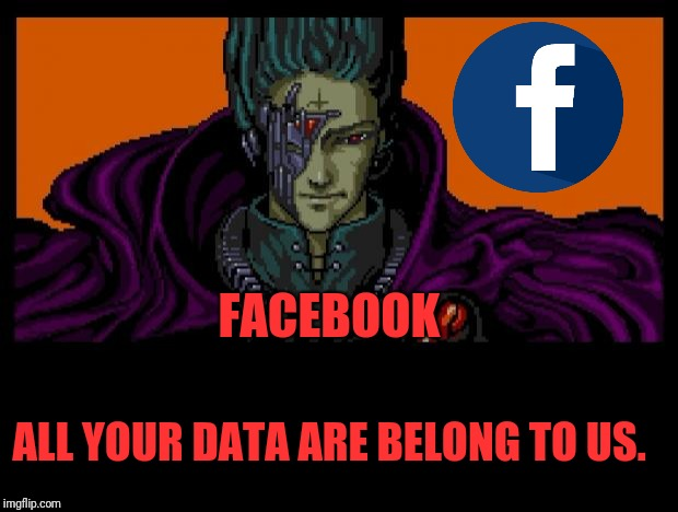 All Your Base | FACEBOOK ALL YOUR DATA ARE BELONG TO US. | image tagged in all your base | made w/ Imgflip meme maker